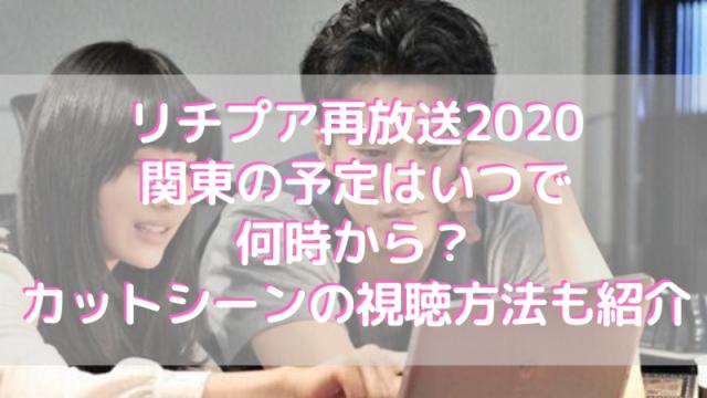 リチプア再放送2020関東の予定はいつで何時から?カットシーンの視聴方法も紹介