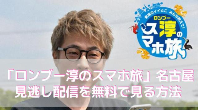 「ロンブー淳のスマホ旅」名古屋の見逃し配信を無料で見る方法を紹介